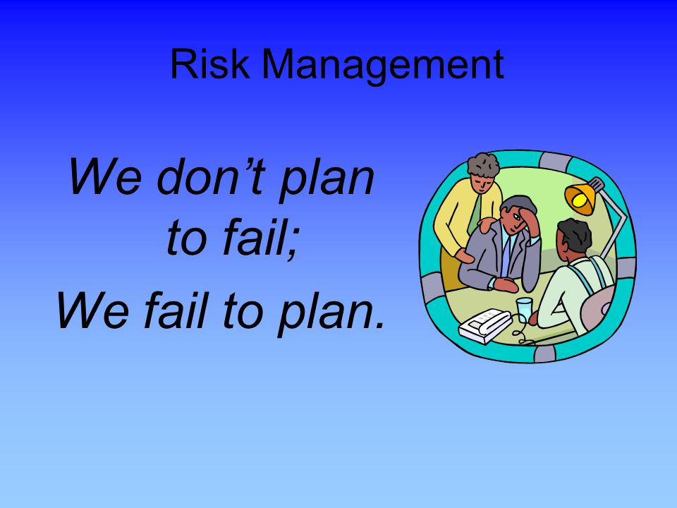 We don't plan to fail; We fail to plan. Risk Management Review Slide.