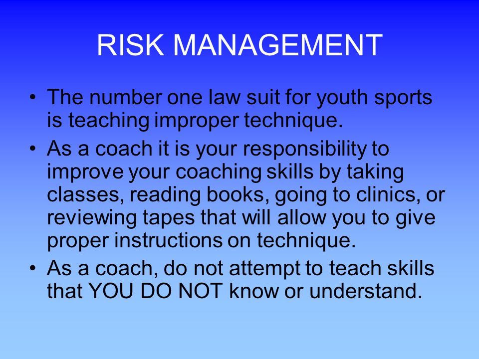 RISK MANAGEMENT The number one law suit for youth sports is teaching improper technique.