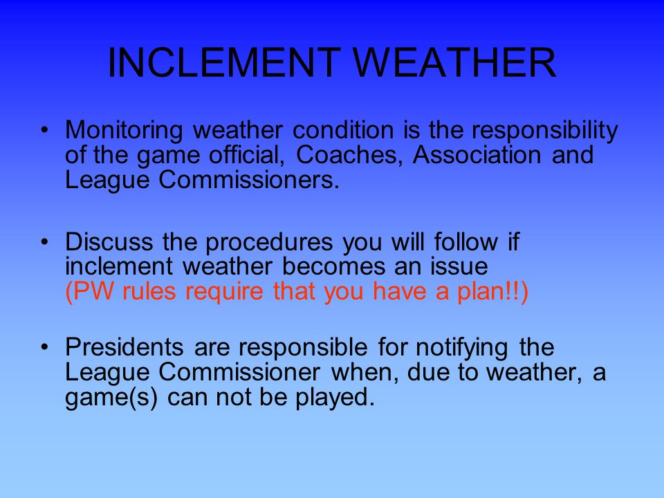 INCLEMENT WEATHER Monitoring weather condition is the responsibility of the game official, Coaches, Association and League Commissioners.