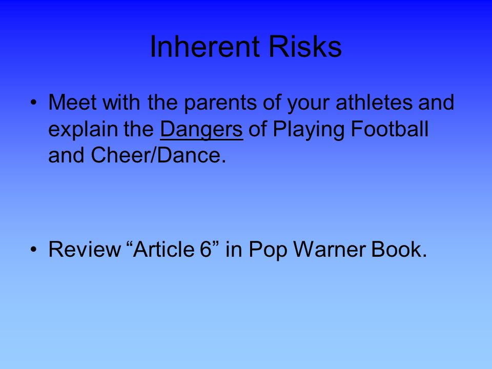 Inherent Risks Meet with the parents of your athletes and explain the Dangers of Playing Football and Cheer/Dance.