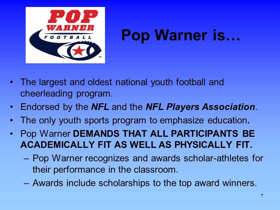 Pop Warner is… The largest and oldest national youth football and cheerleading program. Endorsed by the NFL and the NFL Players Association.