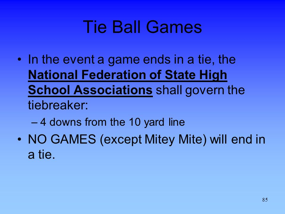 Tie Ball Games In the event a game ends in a tie, the National Federation of State High School Associations shall govern the tiebreaker: