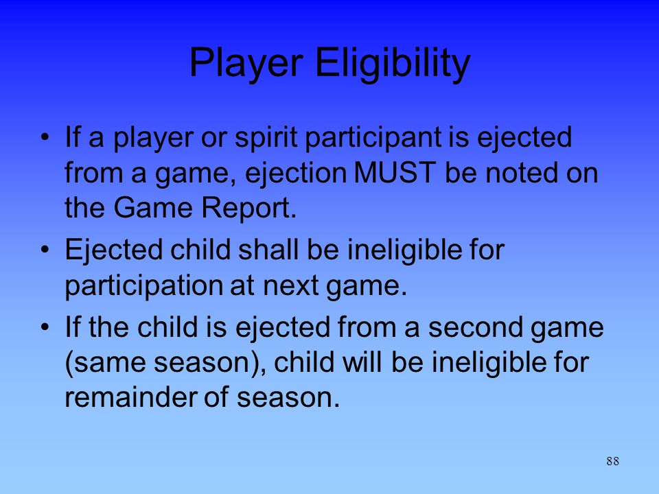 Player Eligibility If a player or spirit participant is ejected from a game, ejection MUST be noted on the Game Report.