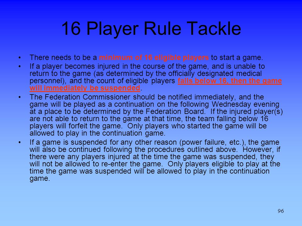 16 Player Rule Tackle There needs to be a minimum of 16 eligible players to start a game.