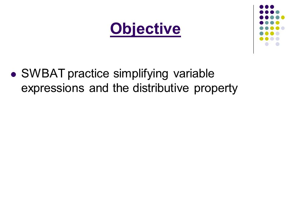 Objective SWBAT practice simplifying variable expressions and the distributive property