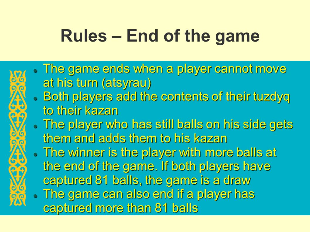 Rules – End of the game The game ends when a player cannot move at his turn (atsyrau)‏ Both players add the contents of their tuzdyq to their kazan.