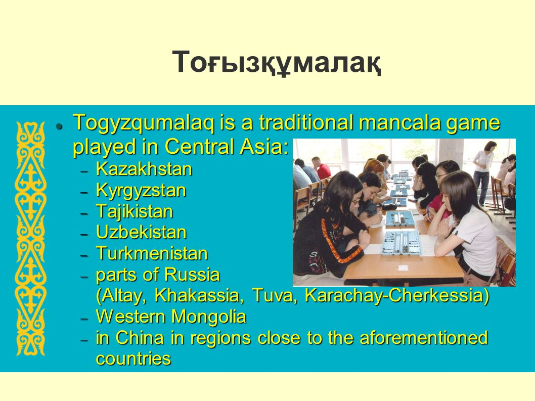 Тоғызқұмалақ Togyzqumalaq is a traditional mancala game played in Central Asia: Kazakhstan. Kyrgyzstan.