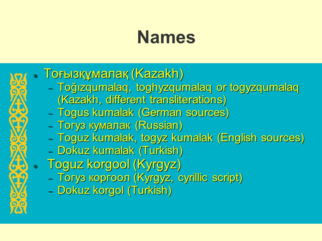 Names Тоғызқұмалақ (Kazakh) Toguz korgool (Kyrgyz)