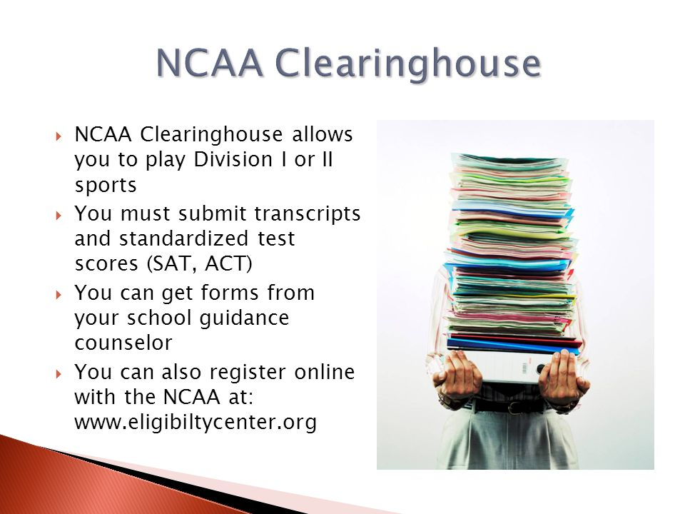 NCAA Clearinghouse NCAA Clearinghouse allows you to play Division I or II sports.