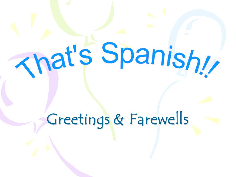 That s Spanish!! Greetings & Farewells