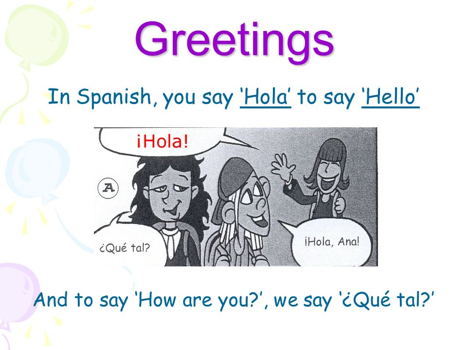 In Spanish, you say 'Hola' to say 'Hello'