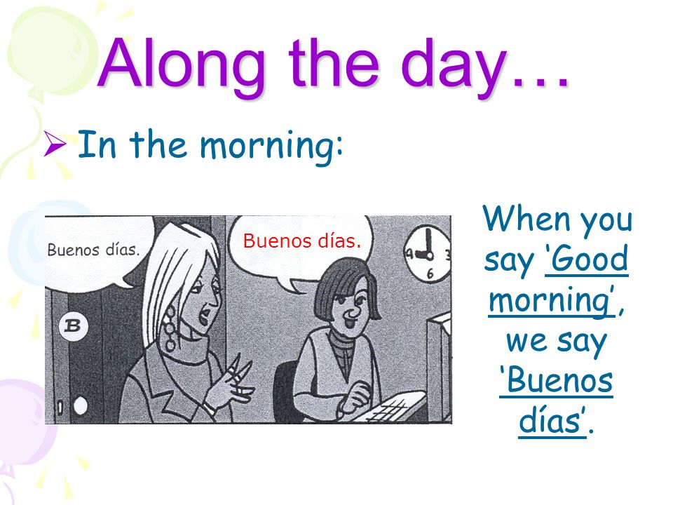 When you say 'Good morning', we say 'Buenos días'.