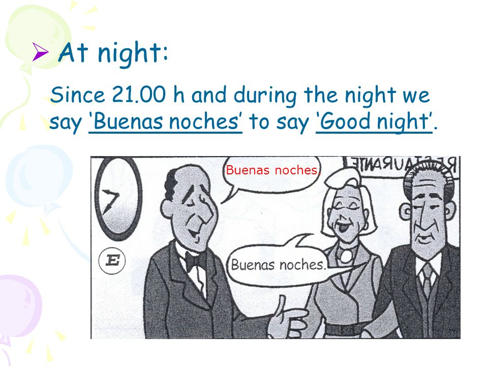 At night: Since 21.00 h and during the night we say 'Buenas noches' to say 'Good night'.