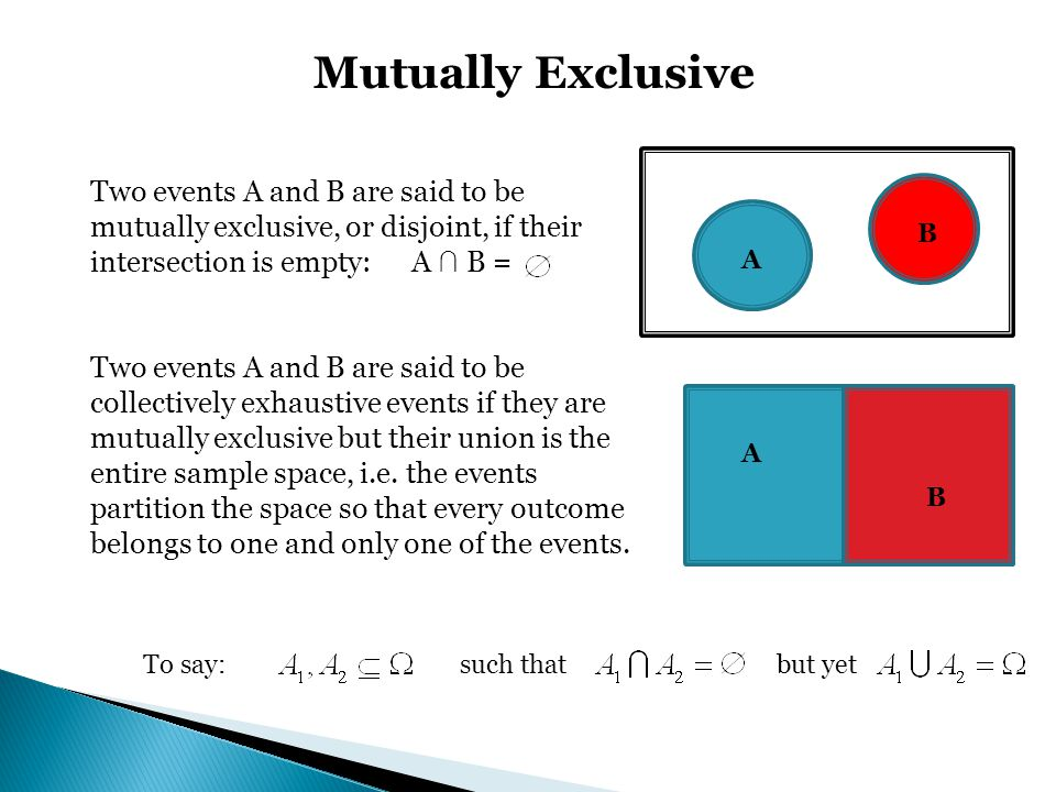Mutually Exclusive Two events A and B are said to be mutually exclusive, or disjoint, if their intersection is empty: A ∩ B =