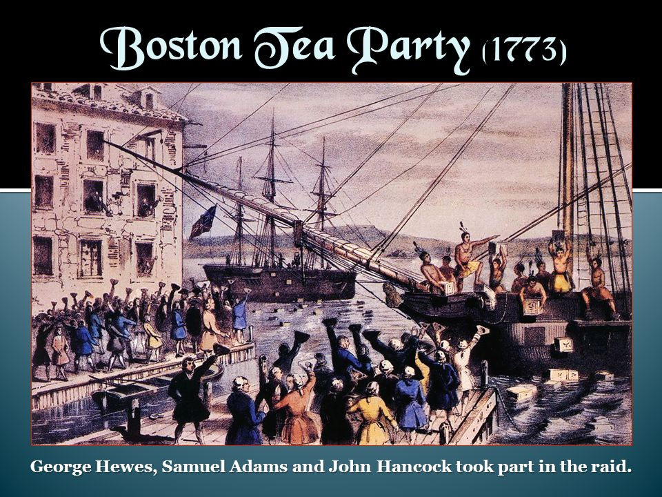 George Hewes, Samuel Adams and John Hancock took part in the raid.
