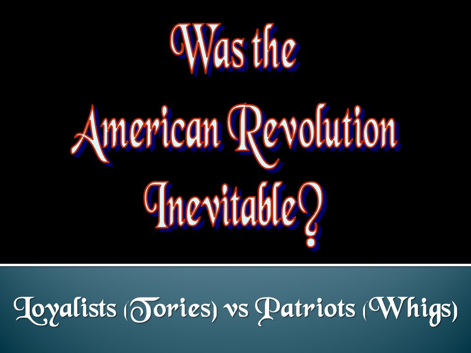 Loyalists (Tories) vs Patriots (Whigs)