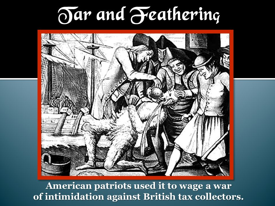 Tar and Feathering American patriots used it to wage a war