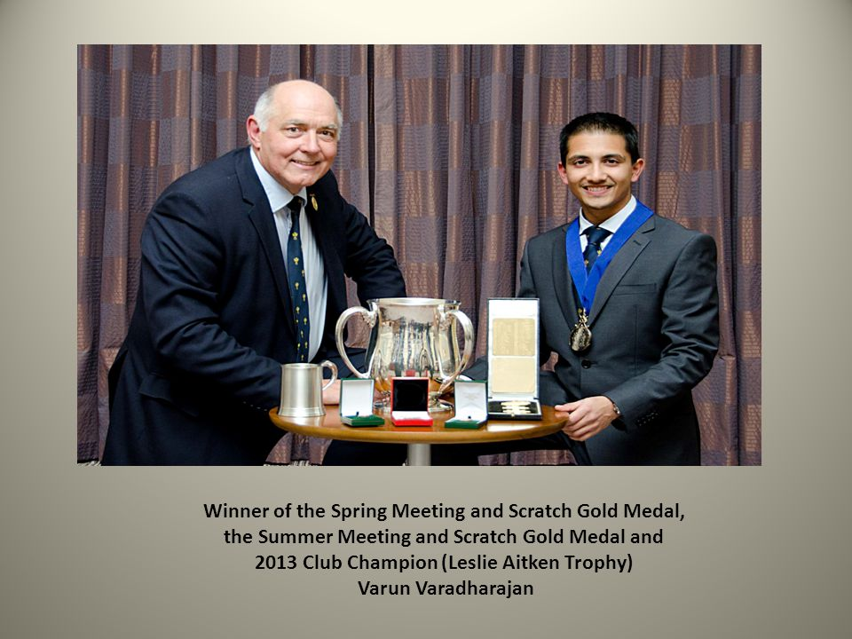 Winner of the Spring Meeting and Scratch Gold Medal, the Summer Meeting and Scratch Gold Medal and 2013 Club Champion (Leslie Aitken Trophy) Varun Varadharajan