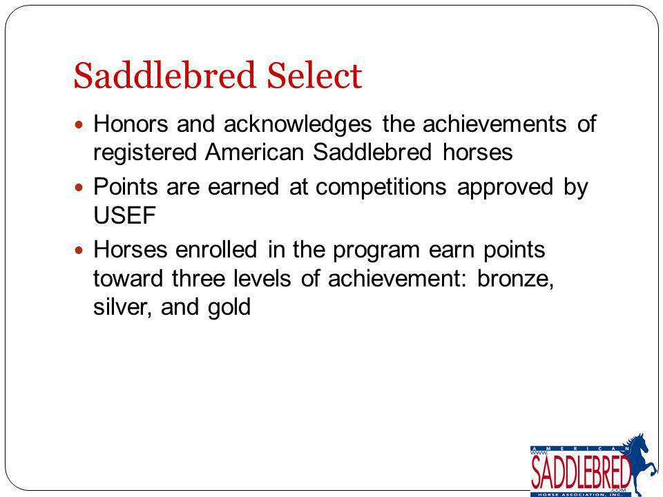 Saddlebred Select Honors and acknowledges the achievements of registered American Saddlebred horses.