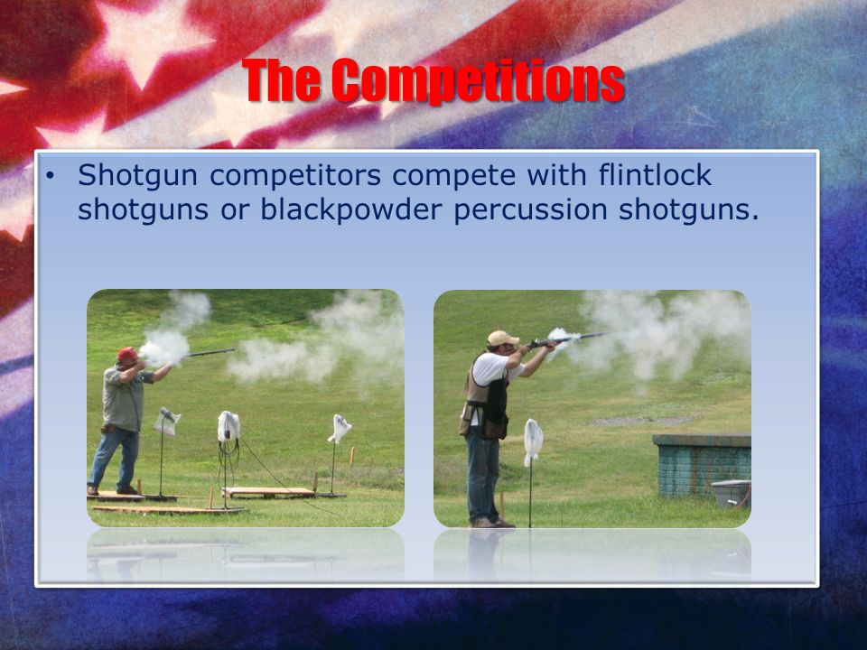 The Competitions Shotgun competitors compete with flintlock shotguns or blackpowder percussion shotguns.