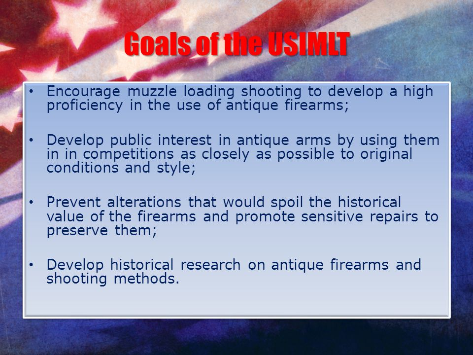 Goals of the USIMLT Encourage muzzle loading shooting to develop a high proficiency in the use of antique firearms;