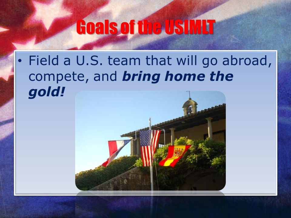 Goals of the USIMLT Field a U.S. team that will go abroad, compete, and bring home the gold!
