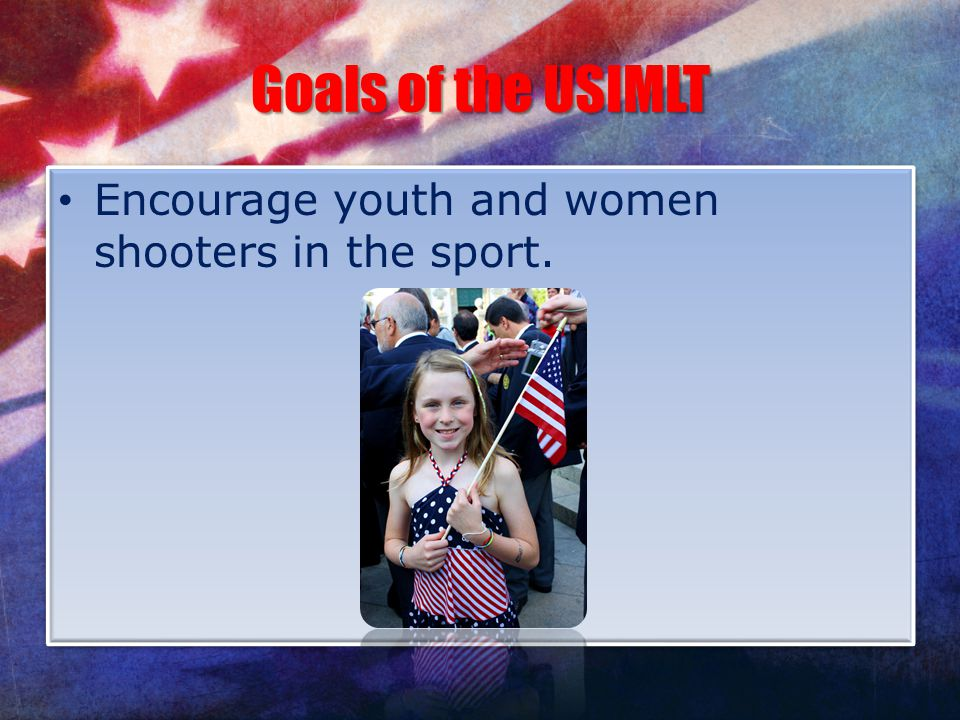 Goals of the USIMLT Encourage youth and women shooters in the sport.