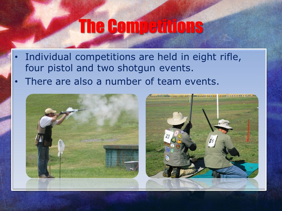 The Competitions Individual competitions are held in eight rifle, four pistol and two shotgun events.