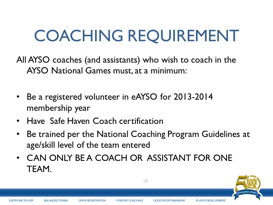 COACHING REQUIREMENT All AYSO coaches (and assistants) who wish to coach in the AYSO National Games must, at a minimum: