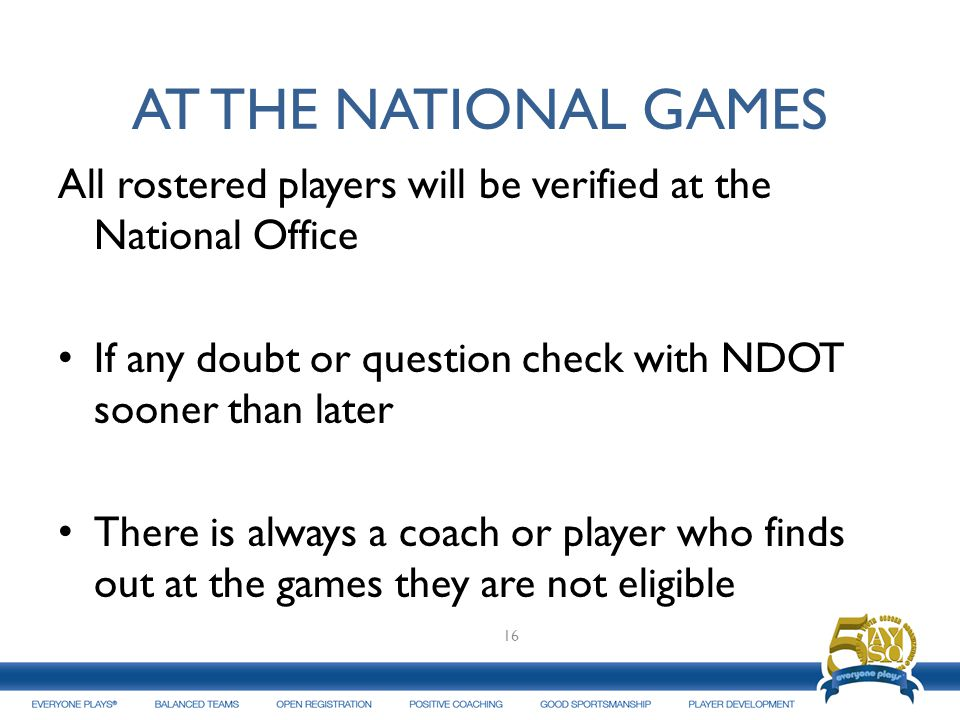 AT THE NATIONAL GAMES All rostered players will be verified at the National Office. If any doubt or question check with NDOT sooner than later.