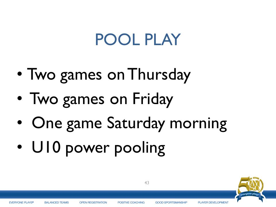 POOL PLAY Two games on Thursday Two games on Friday One game Saturday morning U10 power pooling