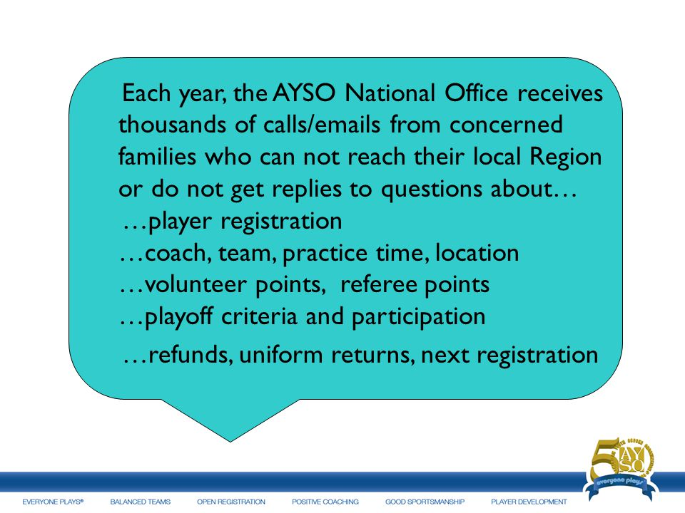 Each year, the AYSO National Office receives thousands of calls/ s from concerned families who can not reach their local Region or do not get replies to questions about… …player registration …coach, team, practice time, location …volunteer points, referee points …playoff criteria and participation …refunds, uniform returns, next registration