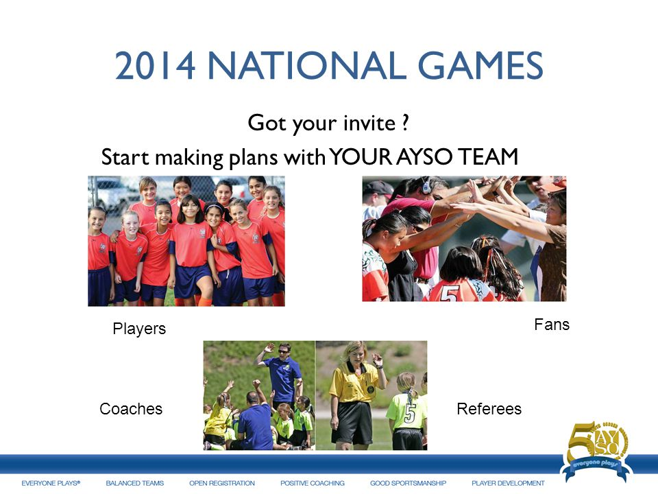 2014 NATIONAL GAMES Got your invite Start making plans with YOUR AYSO TEAM Players. Fans. Coaches.