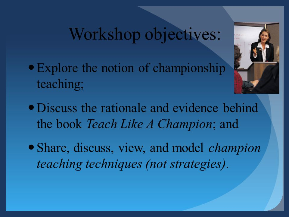 Workshop objectives: Explore the notion of championship teaching;