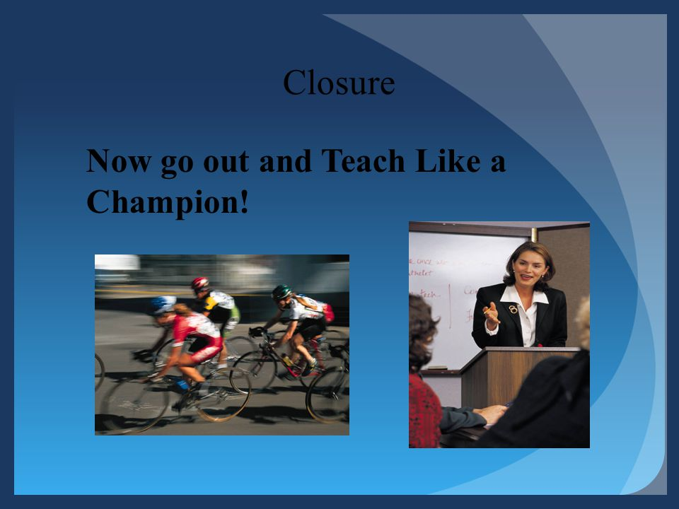 Closure Now go out and Teach Like a Champion!