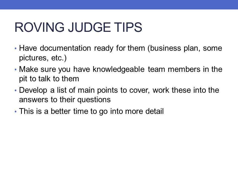 ROVING JUDGE TIPS Have documentation ready for them (business plan, some pictures, etc.)