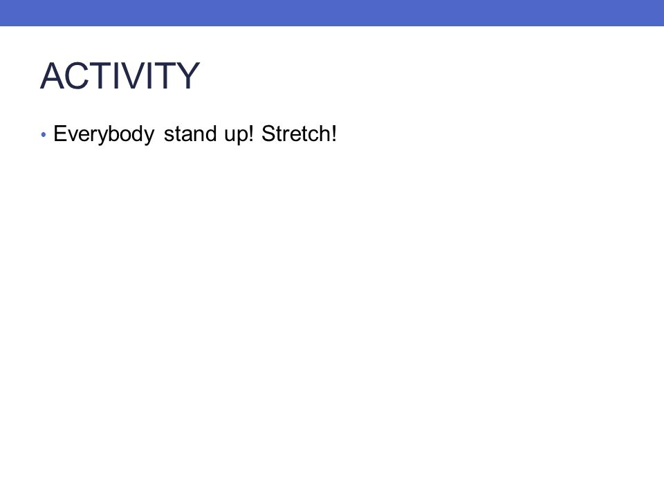 ACTIVITY Everybody stand up! Stretch!