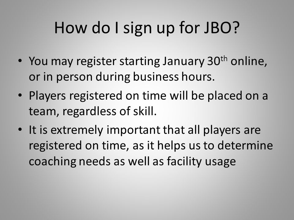 How do I sign up for JBO You may register starting January 30th online, or in person during business hours.