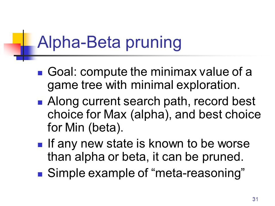 Alpha-Beta pruning Goal: compute the minimax value of a game tree with minimal exploration.
