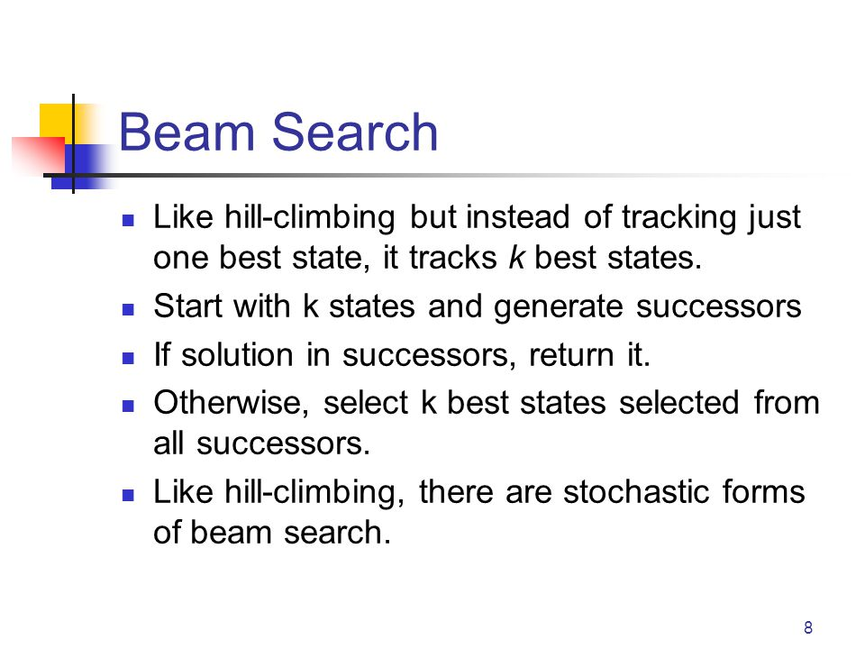 Beam Search Like hill-climbing but instead of tracking just one best state, it tracks k best states.