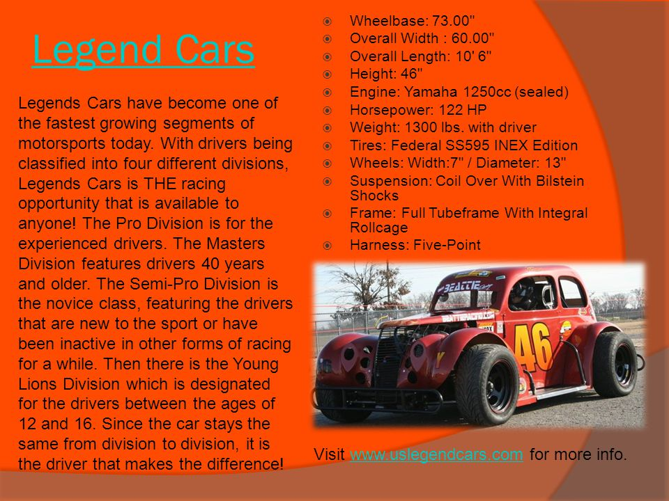 Legend Cars Wheelbase: 73.00 Overall Width : 60.00 Overall Length: 10 6 Height: 46 Engine: Yamaha 1250cc (sealed)