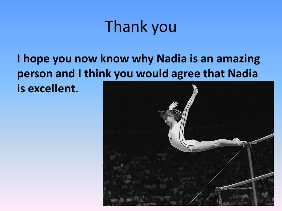 Thank you I hope you now know why Nadia is an amazing person and I think you would agree that Nadia is excellent.