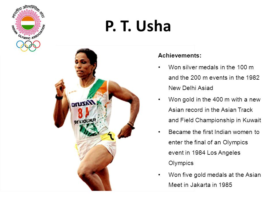 P. T. Usha Achievements: Won silver medals in the 100 m and the 200 m events in the 1982 New Delhi Asiad.