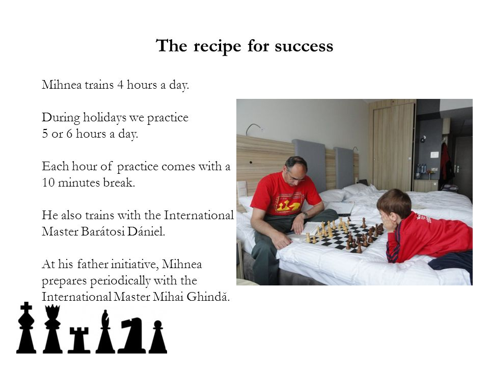 The recipe for success Mihnea trains 4 hours a day.