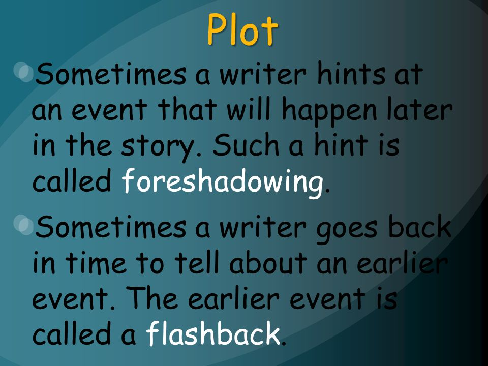 Plot Sometimes a writer hints at an event that will happen later in the story. Such a hint is called foreshadowing.