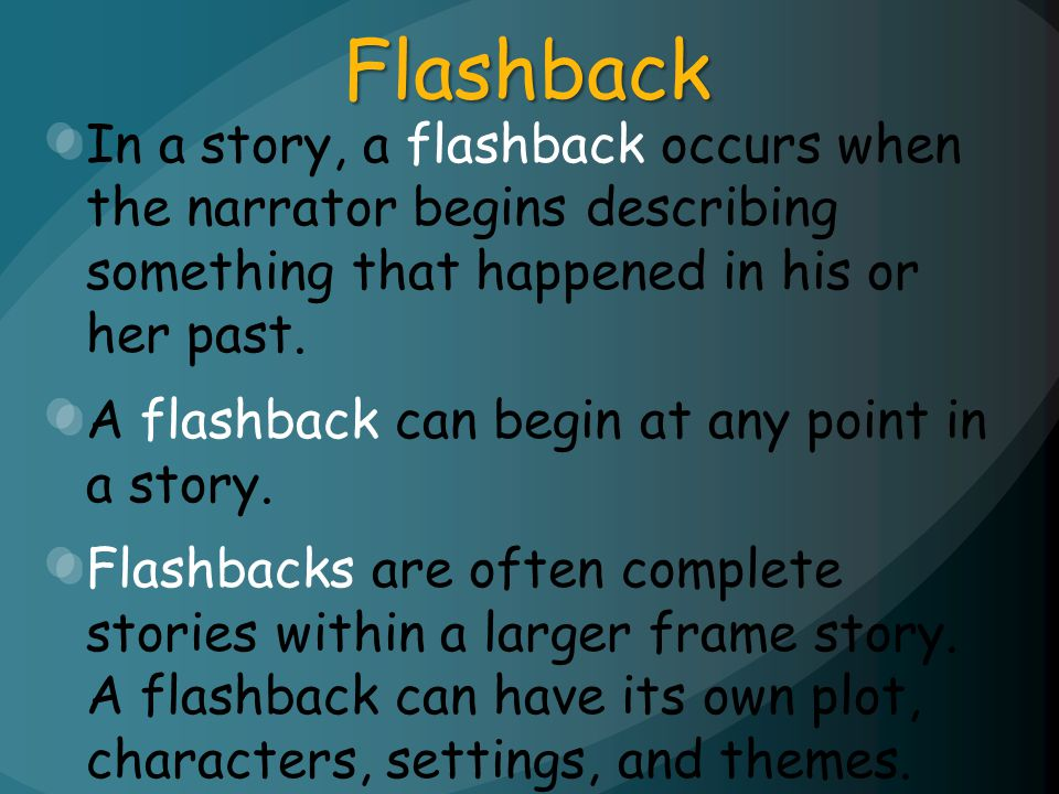 Flashback In a story, a flashback occurs when the narrator begins describing something that happened in his or her past.