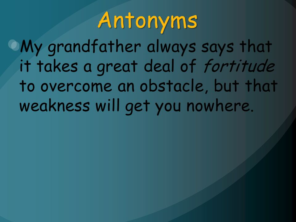 Antonyms My grandfather always says that it takes a great deal of fortitude to overcome an obstacle, but that weakness will get you nowhere.
