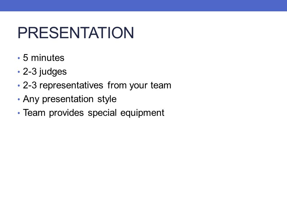 PRESENTATION 5 minutes 2-3 judges 2-3 representatives from your team