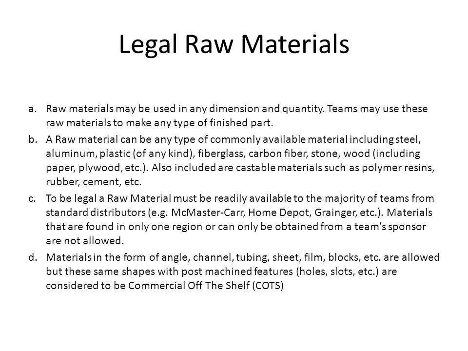 Legal Raw Materials Raw materials may be used in any dimension and quantity. Teams may use these raw materials to make any type of finished part.