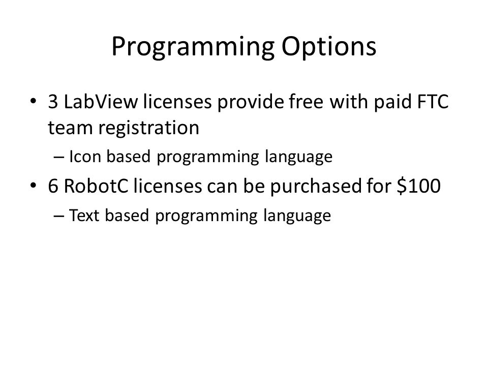 Programming Options 3 LabView licenses provide free with paid FTC team registration. Icon based programming language.